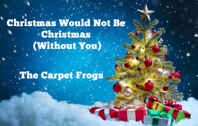 Christmas Would Not Be Christmas (Without You) - The Carpet Frogs